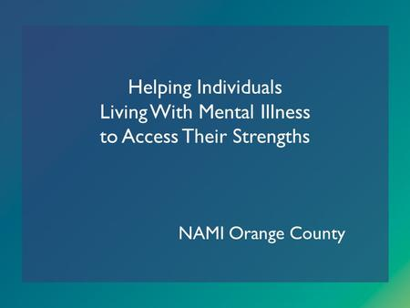 Helping Individuals Living With Mental Illness to Access Their Strengths NAMI Orange County.