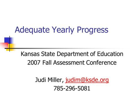 Adequate Yearly Progress Kansas State Department of Education 2007 Fall Assessment Conference Judi Miller, 785-296-5081.