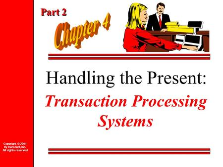 Handling the Present: Transaction Processing Systems Copyright © 2001 by Harcourt, Inc. All rights reserved Part 2.