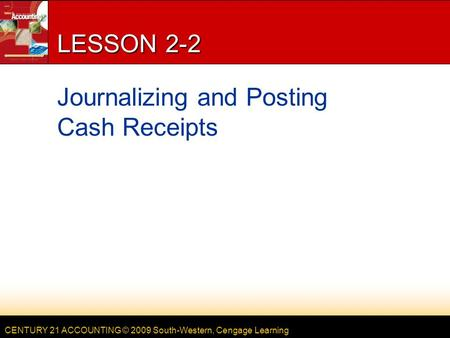 CENTURY 21 ACCOUNTING © 2009 South-Western, Cengage Learning LESSON 2-2 Journalizing and Posting Cash Receipts.