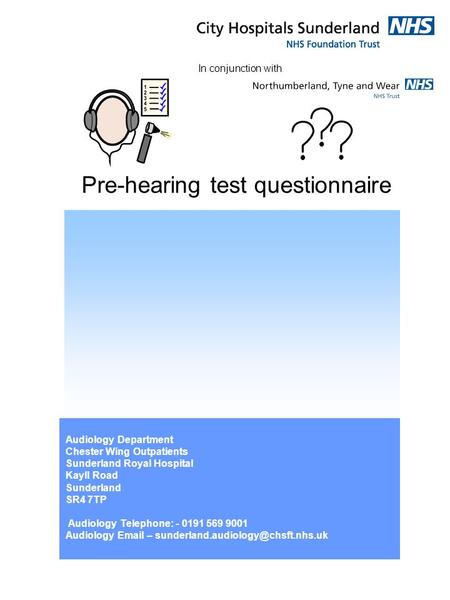 Pre-hearing test questionnaire Audiology Department Chester Wing Outpatients Sunderland Royal Hospital Kayll Road Sunderland SR4 7TP Audiology Telephone: