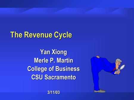 The Revenue Cycle Yan Xiong Merle P. Martin College of Business CSU Sacramento 3/11/03.