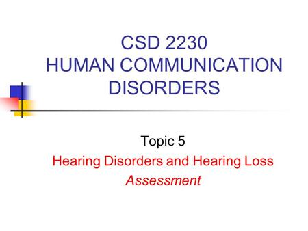 CSD 2230 HUMAN COMMUNICATION DISORDERS Topic 5 Hearing Disorders and Hearing Loss Assessment.