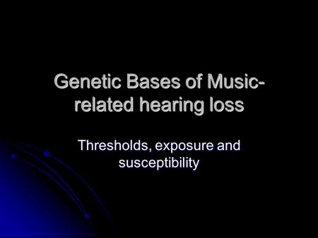 Genetic Bases of Music- related hearing loss Thresholds, exposure and susceptibility.