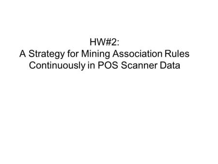 HW#2: A Strategy for Mining Association Rules Continuously in POS Scanner Data.