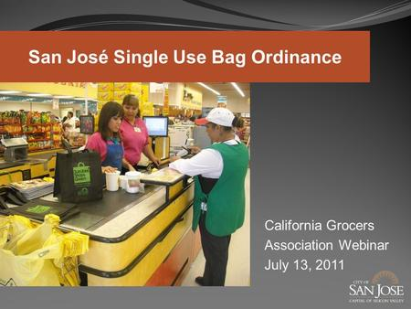 California Grocers Association Webinar July 13, 2011 San José Single Use Bag Ordinance.