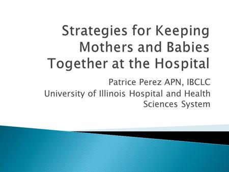 Patrice Perez APN, IBCLC University of Illinois Hospital and Health Sciences System.