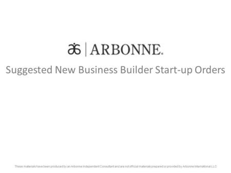 Suggested New Business Builder Start-up Orders These materials have been produced by an Arbonne Independent Consultant and are not official materials prepared.