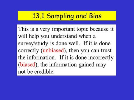 13.1 Sampling and Bias This is a very important topic because it will help you understand when a survey/study is done well. If it is done correctly (unbiased),
