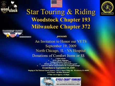 Star Touring & Riding Woodstock Chapter 193 Milwaukee Chapter 372 presents An Invitation to Honor our VETS September 19, 2009 North Chicago, IL - VA Hospital.