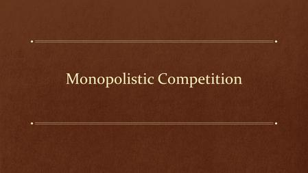 Monopolistic Competition. Learning Objectives: What is Monopolistic Competition? How is it different from Perfect Competition or Monopoly? How does a.