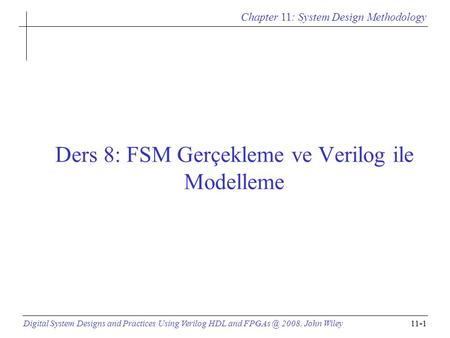 Chapter 11: System Design Methodology Digital System Designs and Practices Using Verilog HDL and 2008, John Wiley11-1 Ders 8: FSM Gerçekleme ve.