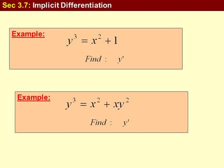 Example: Sec 3.7: Implicit Differentiation. Example: In some cases it is possible to solve such an equation for as an explicit function In many cases.