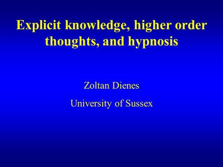 Explicit knowledge, higher order thoughts, and hypnosis Zoltan Dienes University of Sussex.