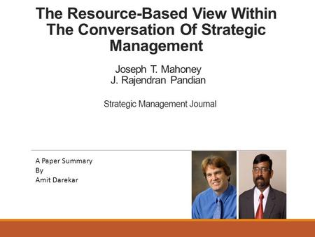 The Resource-Based View Within The Conversation Of Strategic Management Joseph T. Mahoney J. Rajendran Pandian A Paper Summary By Amit Darekar Strategic.