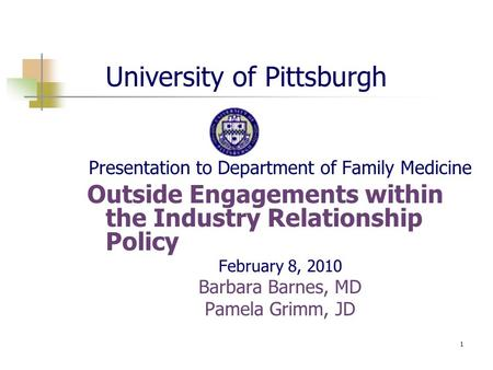 1 University of Pittsburgh Presentation to Department of Family Medicine Outside Engagements within the Industry Relationship Policy February 8, 2010 Barbara.