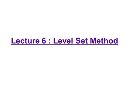 Lecture 6 : Level Set Method