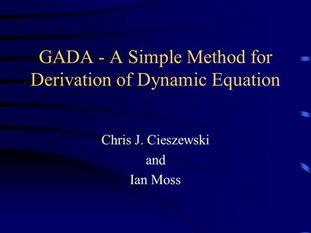 GADA - A Simple Method for Derivation of Dynamic Equation Chris J. Cieszewski and Ian Moss.