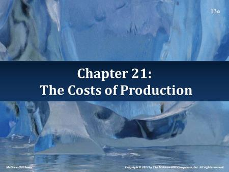 Chapter 21: The Costs of Production McGraw-Hill/Irwin Copyright © 2013 by The McGraw-Hill Companies, Inc. All rights reserved. 13e.