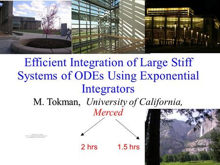 Efficient Integration of Large Stiff Systems of ODEs Using Exponential Integrators M. Tokman, M. Tokman, University of California, Merced 2 hrs 1.5 hrs.