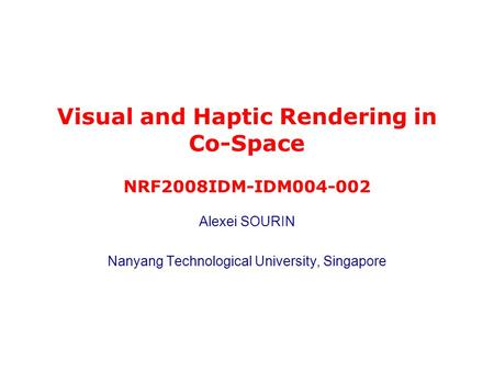 Alexei SOURIN Nanyang Technological University, Singapore Visual and Haptic Rendering in Co-Space NRF2008IDM-IDM004-002.
