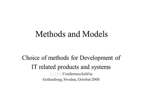 Methods and Models Choice of methods for Development of IT related products and systems SVINGSVING Conference held in Gothenburg, Sweden, October 2000.