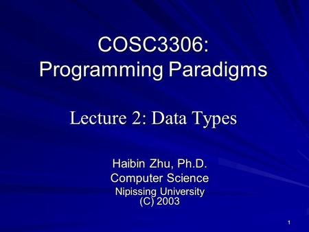 1 COSC3306: Programming Paradigms Lecture 2: Data Types Haibin Zhu, Ph.D. Computer Science Nipissing University (C) 2003.