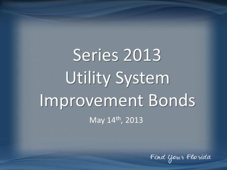 Series 2013 Utility System Improvement Bonds May 14 th, 2013.