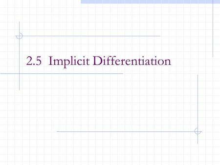 2.5 Implicit Differentiation. After this lesson, you should be able to: Distinguish between functions written in implicit form and explicit form. Use.