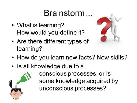 What is learning? How would you define it? Are there different types of learning? How do you learn new facts? New skills? Is all knowledge due to a conscious.