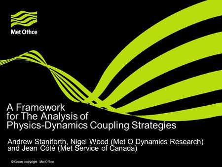 © Crown copyright Met Office A Framework for The Analysis of Physics-Dynamics Coupling Strategies Andrew Staniforth, Nigel Wood (Met O Dynamics Research)