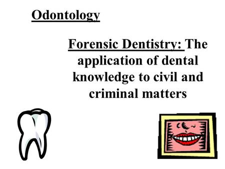 Odontology Forensic Dentistry: The application of dental knowledge to civil and criminal matters.