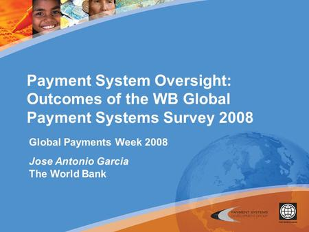 Payment System Oversight: Outcomes of the WB Global Payment Systems Survey 2008 Global Payments Week 2008 Jose Antonio Garcia The World Bank.