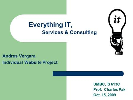 Everything IT, Services & Consulting Andres Vergara Individual Website Project UMBC, IS 613C Prof: Charles Pak Oct. 15, 2009.