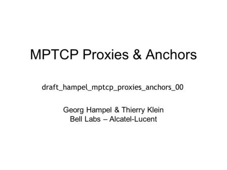 MPTCP Proxies & Anchors Georg Hampel & Thierry Klein Bell Labs – Alcatel-Lucent draft_hampel_mptcp_proxies_anchors_00.