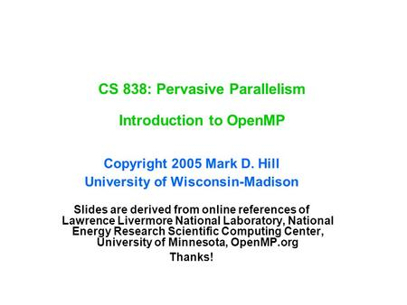 CS 838: Pervasive Parallelism Introduction to OpenMP Copyright 2005 Mark D. Hill University of Wisconsin-Madison Slides are derived from online references.