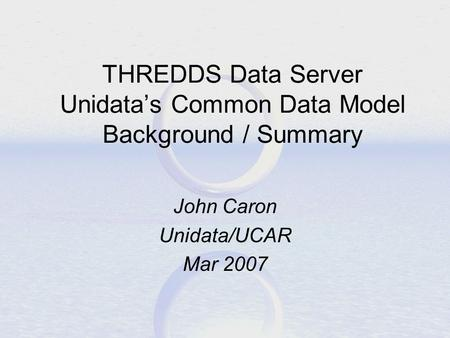 THREDDS Data Server Unidata's Common Data Model Background / Summary John Caron Unidata/UCAR Mar 2007.