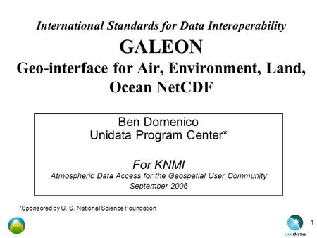 1 International Standards for Data Interoperability GALEON Geo-interface for Air, Environment, Land, Ocean NetCDF Ben Domenico Unidata Program Center*