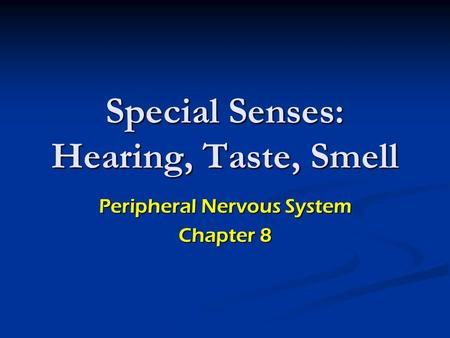 Special Senses: Hearing, Taste, Smell Peripheral Nervous System Chapter 8.