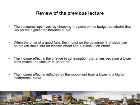 Review of the previous lecture The consumer optimizes by choosing the point on his budget constraint that lies on the highest indifference curve. When.