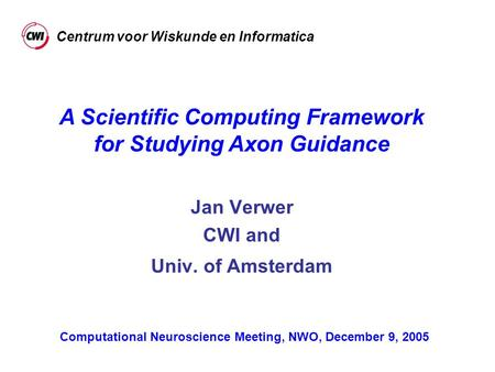 Jan Verwer CWI and Univ. of Amsterdam A Scientific Computing Framework for Studying Axon Guidance Computational Neuroscience Meeting, NWO, December 9,