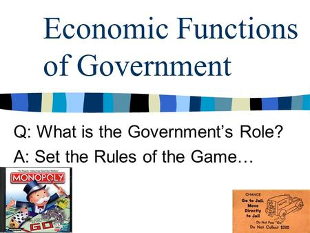 Economic Functions of Government Q: What is the Government's Role? A: Set the Rules of the Game…