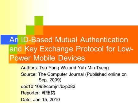 An ID-Based Mutual Authentication and Key Exchange Protocol for Low- Power Mobile Devices Authors: Tsu-Yang Wu and Yuh-Min Tseng Source: The Computer Journal.
