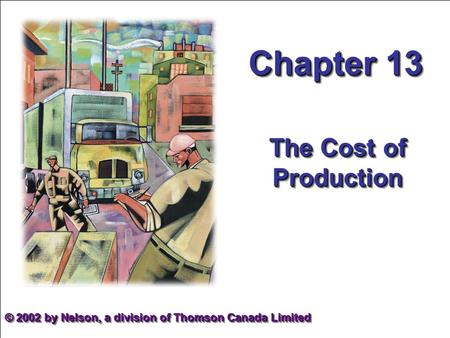 Chapter 13 The Cost of Production © 2002 by Nelson, a division of Thomson Canada Limited.