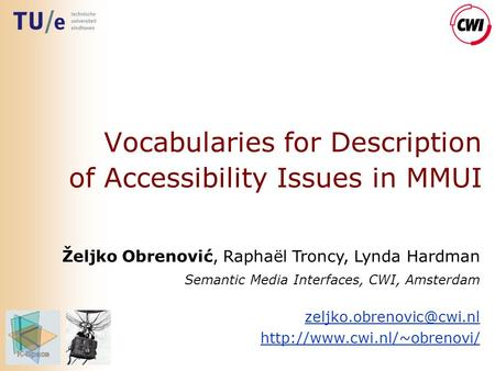 Vocabularies for Description of Accessibility Issues in MMUI Željko Obrenović, Raphaël Troncy, Lynda Hardman Semantic Media Interfaces, CWI, Amsterdam.