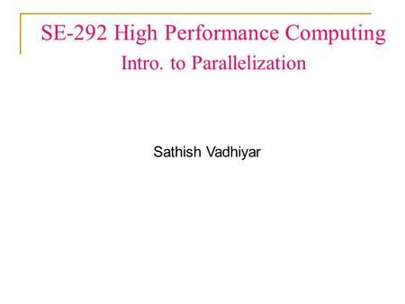 SE-292 High Performance Computing Intro. to Parallelization Sathish Vadhiyar.