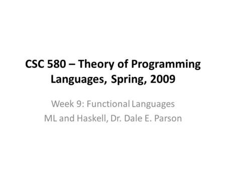 CSC 580 – Theory of Programming Languages, Spring, 2009 Week 9: Functional Languages ML and Haskell, Dr. Dale E. Parson.