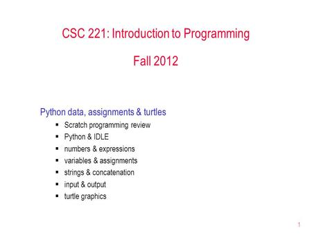 1 CSC 221: Introduction to Programming Fall 2012 Python data, assignments & turtles  Scratch programming review  Python & IDLE  numbers & expressions.
