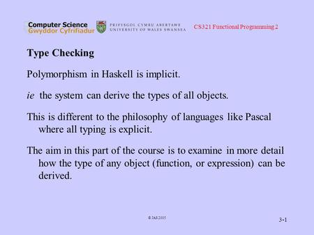 CS321 Functional Programming 2 © JAS 2005 3-1 Type Checking Polymorphism in Haskell is implicit. ie the system can derive the types of all objects. This.
