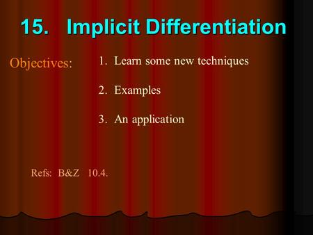 15. Implicit Differentiation Objectives: Refs: B&Z 10.4. 1.Learn some new techniques 2.Examples 3.An application.